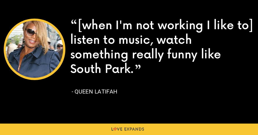 [when I'm not working I like to] listen to music, watch something really funny like South Park. - Queen Latifah