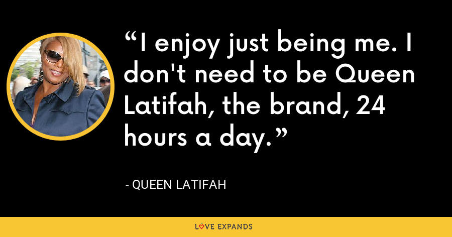 I enjoy just being me. I don't need to be Queen Latifah, the brand, 24 hours a day. - Queen Latifah