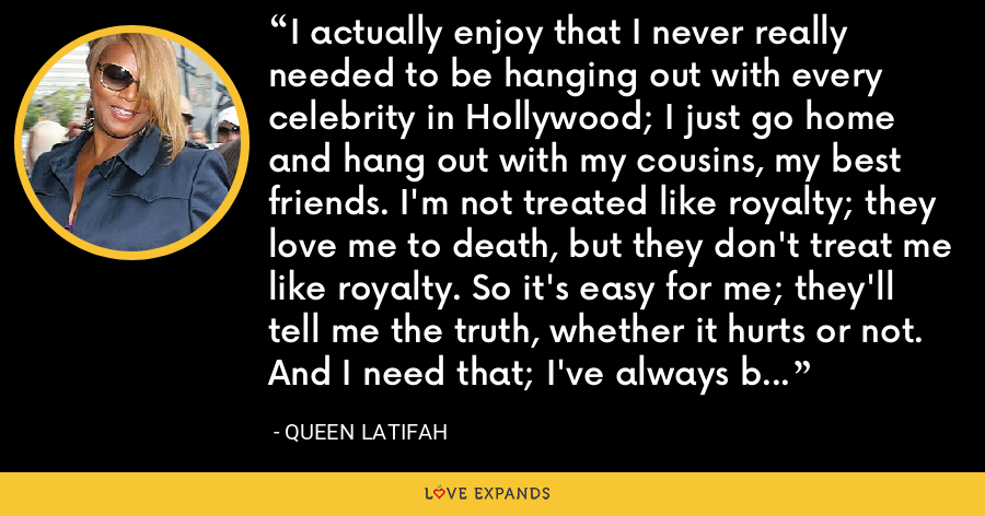 I actually enjoy that I never really needed to be hanging out with every celebrity in Hollywood; I just go home and hang out with my cousins, my best friends. I'm not treated like royalty; they love me to death, but they don't treat me like royalty. So it's easy for me; they'll tell me the truth, whether it hurts or not. And I need that; I've always been given that. - Queen Latifah
