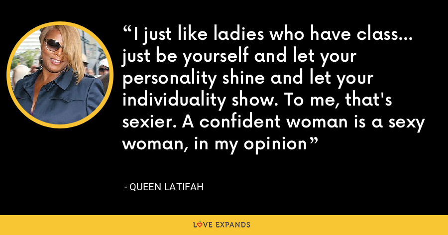 I just like ladies who have class... just be yourself and let your personality shine and let your individuality show. To me, that's sexier. A confident woman is a sexy woman, in my opinion - Queen Latifah