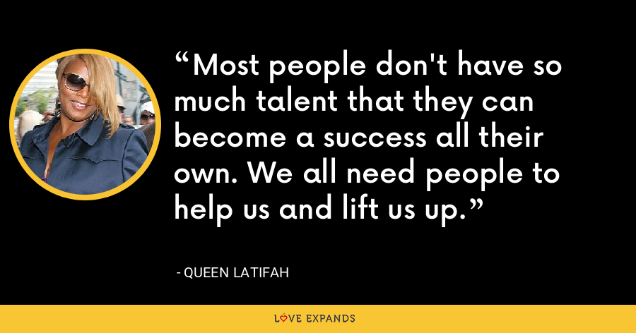 Most people don't have so much talent that they can become a success all their own. We all need people to help us and lift us up. - Queen Latifah