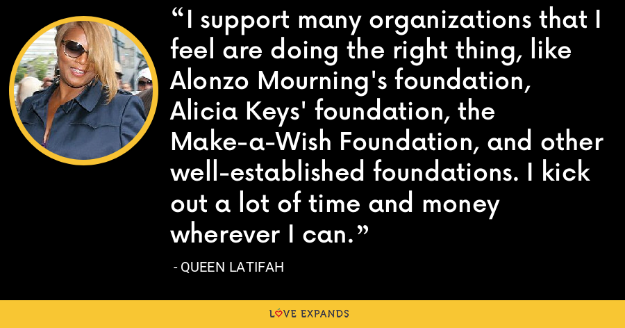 I support many organizations that I feel are doing the right thing, like Alonzo Mourning's foundation, Alicia Keys' foundation, the Make-a-Wish Foundation, and other well-established foundations. I kick out a lot of time and money wherever I can. - Queen Latifah