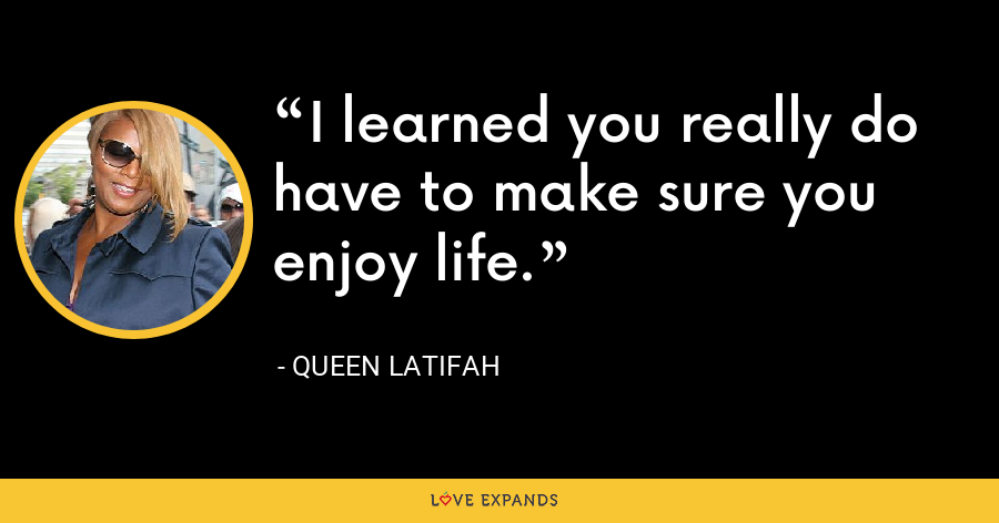 I learned you really do have to make sure you enjoy life. - Queen Latifah