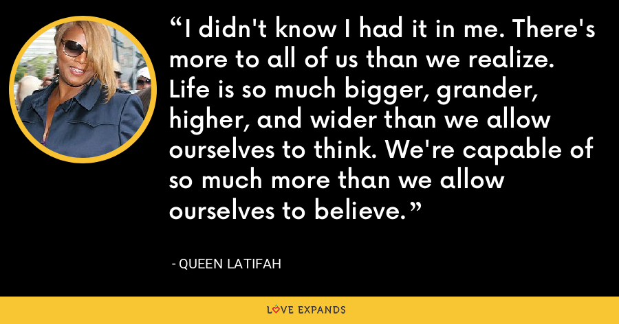 I didn't know I had it in me. There's more to all of us than we realize. Life is so much bigger, grander, higher, and wider than we allow ourselves to think. We're capable of so much more than we allow ourselves to believe. - Queen Latifah