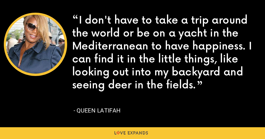 I don't have to take a trip around the world or be on a yacht in the Mediterranean to have happiness. I can find it in the little things, like looking out into my backyard and seeing deer in the fields. - Queen Latifah