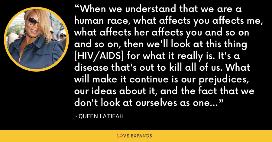 When we understand that we are a human race, what affects you affects me, what affects her affects you and so on and so on, then we'll look at this thing [HIV/AIDS] for what it really is. It's a disease that's out to kill all of us. What will make it continue is our prejudices, our ideas about it, and the fact that we don't look at ourselves as one giant community. - Queen Latifah