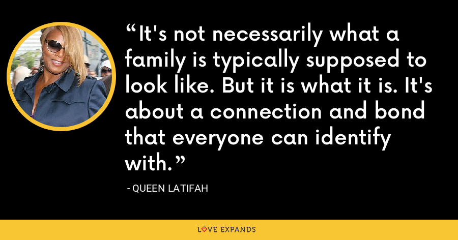 It's not necessarily what a family is typically supposed to look like. But it is what it is. It's about a connection and bond that everyone can identify with. - Queen Latifah