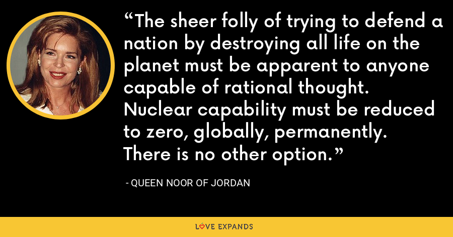The sheer folly of trying to defend a nation by destroying all life on the planet must be apparent to anyone capable of rational thought. Nuclear capability must be reduced to zero, globally, permanently. There is no other option. - Queen Noor of Jordan