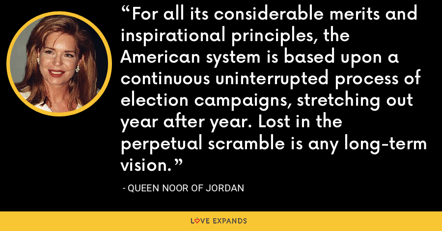 For all its considerable merits and inspirational principles, the American system is based upon a continuous uninterrupted process of election campaigns, stretching out year after year. Lost in the perpetual scramble is any long-term vision. - Queen Noor of Jordan