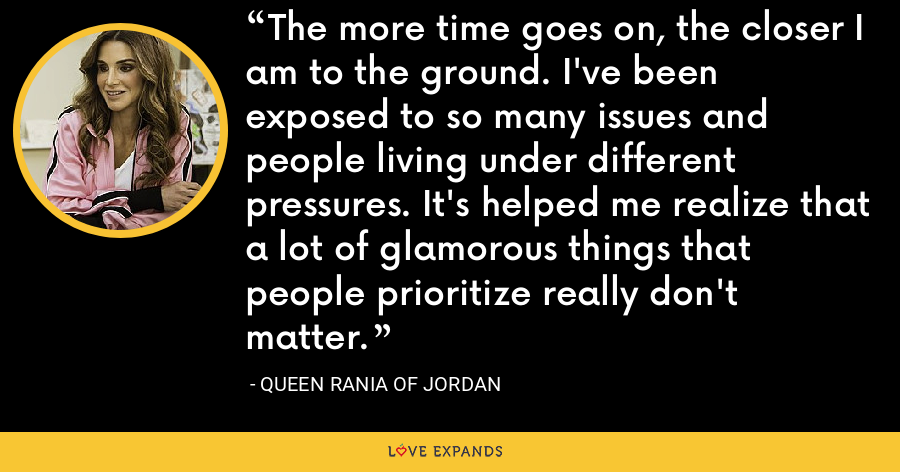 The more time goes on, the closer I am to the ground. I've been exposed to so many issues and people living under different pressures. It's helped me realize that a lot of glamorous things that people prioritize really don't matter. - Queen Rania of Jordan