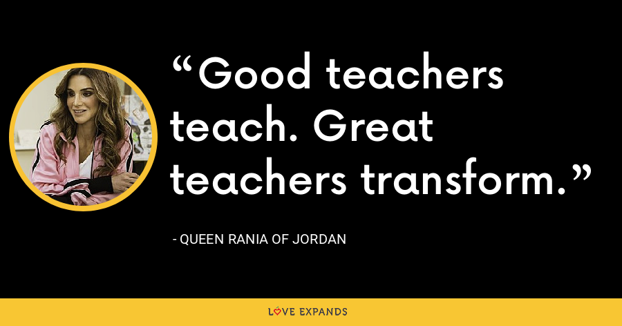 Good teachers teach. Great teachers transform. - Queen Rania of Jordan