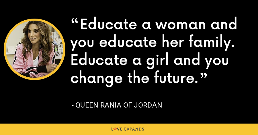 Educate a woman and you educate her family. Educate a girl and you change the future. - Queen Rania of Jordan