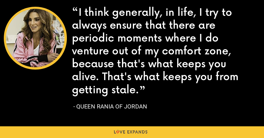 I think generally, in life, I try to always ensure that there are periodic moments where I do venture out of my comfort zone, because that's what keeps you alive. That's what keeps you from getting stale. - Queen Rania of Jordan