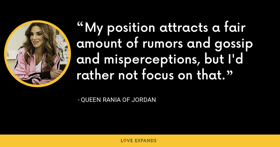 My position attracts a fair amount of rumors and gossip and misperceptions, but I'd rather not focus on that. - Queen Rania of Jordan