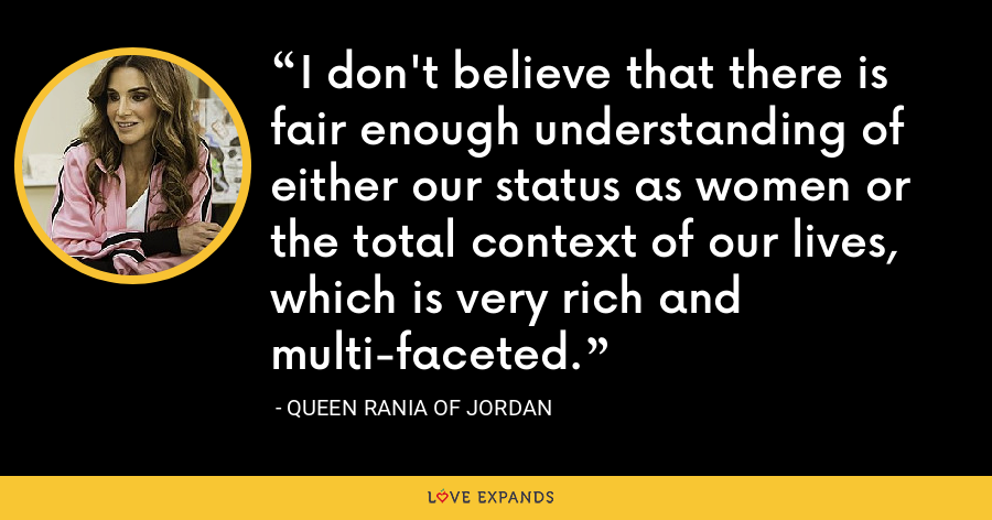 I don't believe that there is fair enough understanding of either our status as women or the total context of our lives, which is very rich and multi-faceted. - Queen Rania of Jordan