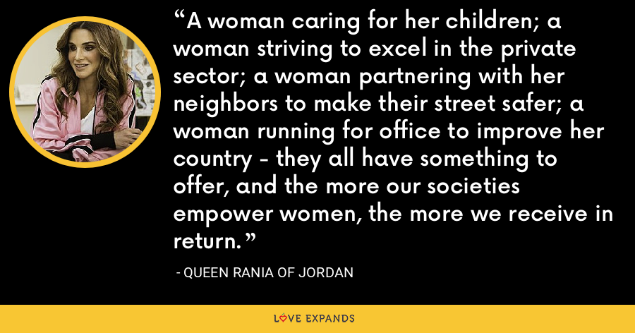 A woman caring for her children; a woman striving to excel in the private sector; a woman partnering with her neighbors to make their street safer; a woman running for office to improve her country - they all have something to offer, and the more our societies empower women, the more we receive in return. - Queen Rania of Jordan