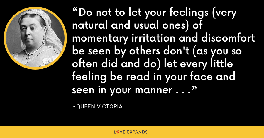 Do not to let your feelings (very natural and usual ones) of momentary irritation and discomfort be seen by others don't (as you so often did and do) let every little feeling be read in your face and seen in your manner . . . - Queen Victoria