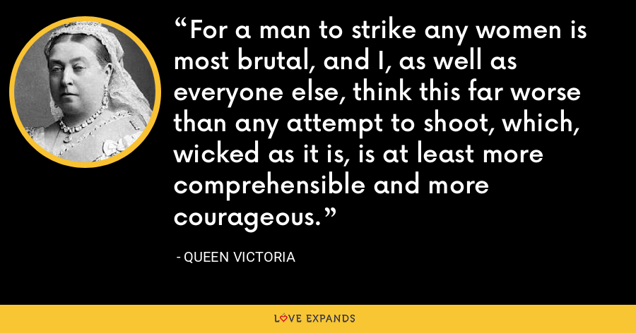 For a man to strike any women is most brutal, and I, as well as everyone else, think this far worse than any attempt to shoot, which, wicked as it is, is at least more comprehensible and more courageous. - Queen Victoria