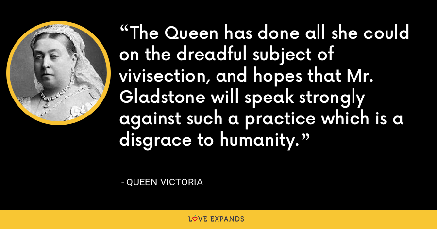 The Queen has done all she could on the dreadful subject of vivisection, and hopes that Mr. Gladstone will speak strongly against such a practice which is a disgrace to humanity. - Queen Victoria