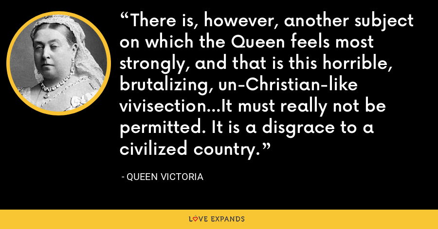 There is, however, another subject on which the Queen feels most strongly, and that is this horrible, brutalizing, un-Christian-like vivisection…It must really not be permitted. It is a disgrace to a civilized country. - Queen Victoria