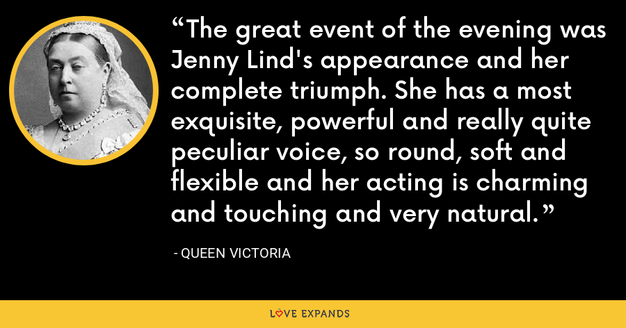 The great event of the evening was Jenny Lind's appearance and her complete triumph. She has a most exquisite, powerful and really quite peculiar voice, so round, soft and flexible and her acting is charming and touching and very natural. - Queen Victoria