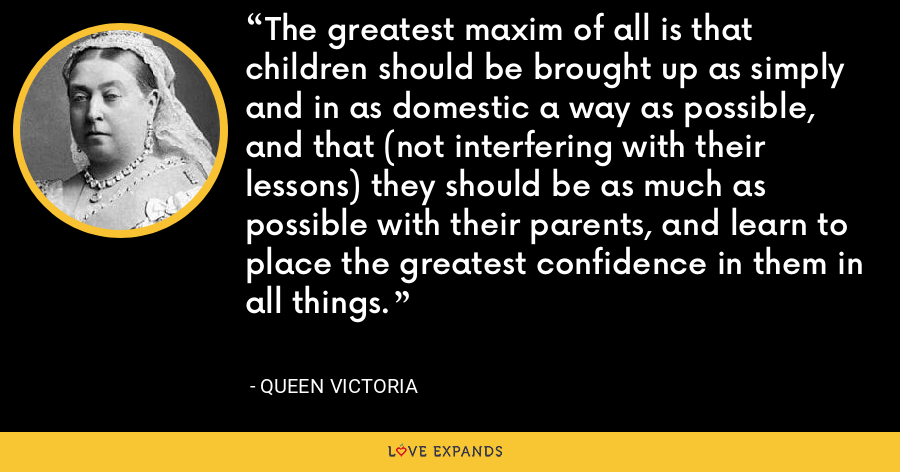 The greatest maxim of all is that children should be brought up as simply and in as domestic a way as possible, and that (not interfering with their lessons) they should be as much as possible with their parents, and learn to place the greatest confidence in them in all things. - Queen Victoria