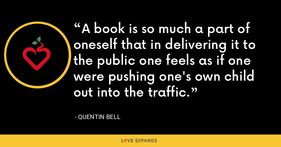 A book is so much a part of oneself that in delivering it to the public one feels as if one were pushing one's own child out into the traffic. - Quentin Bell