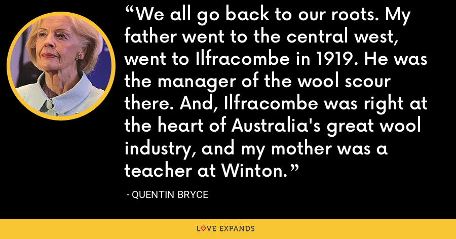 We all go back to our roots. My father went to the central west, went to Ilfracombe in 1919. He was the manager of the wool scour there. And, Ilfracombe was right at the heart of Australia's great wool industry, and my mother was a teacher at Winton. - Quentin Bryce