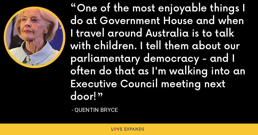One of the most enjoyable things I do at Government House and when I travel around Australia is to talk with children. I tell them about our parliamentary democracy - and I often do that as I'm walking into an Executive Council meeting next door! - Quentin Bryce