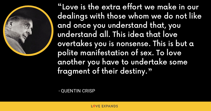 Love is the extra effort we make in our dealings with those whom we do not like and once you understand that, you understand all. This idea that love overtakes you is nonsense. This is but a polite manifestation of sex. To love another you have to undertake some fragment of their destiny. - Quentin Crisp