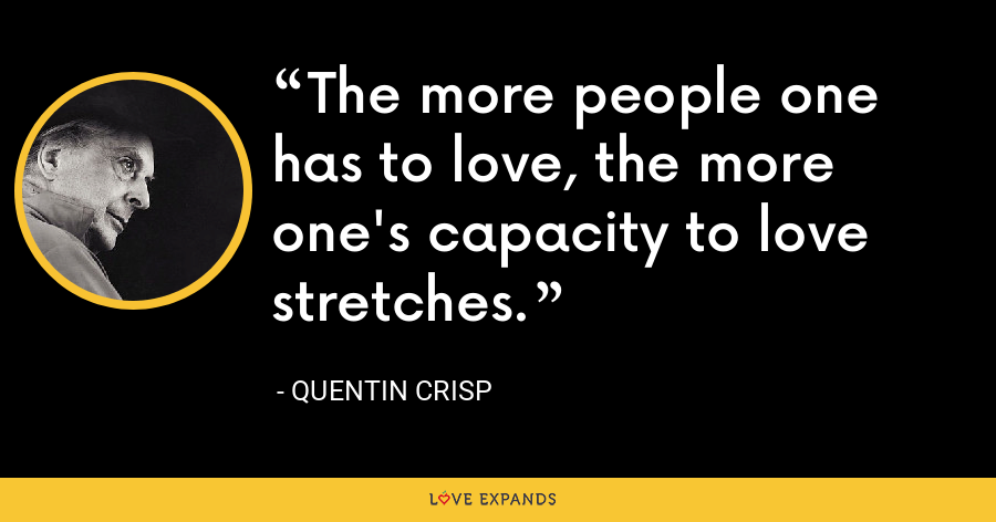 The more people one has to love, the more one's capacity to love stretches. - Quentin Crisp