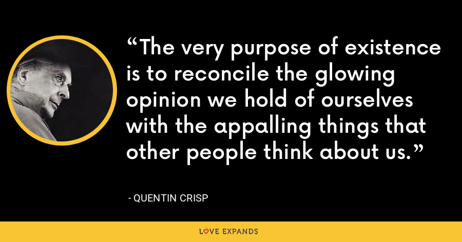 The very purpose of existence is to reconcile the glowing opinion we hold of ourselves with the appalling things that other people think about us. - Quentin Crisp