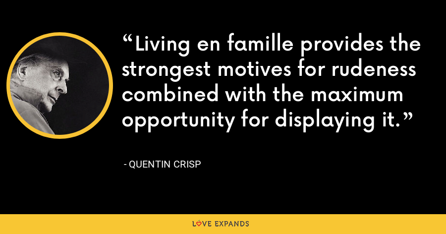 Living en famille provides the strongest motives for rudeness combined with the maximum opportunity for displaying it. - Quentin Crisp