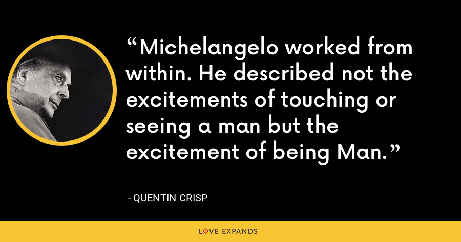 Michelangelo worked from within. He described not the excitements of touching or seeing a man but the excitement of being Man. - Quentin Crisp