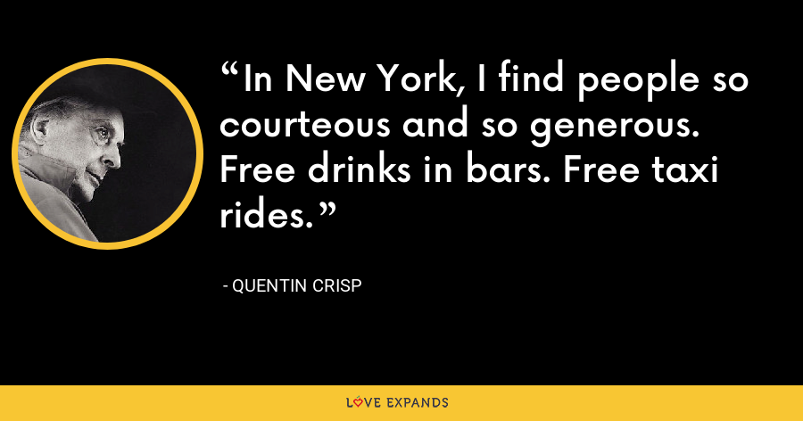 In New York, I find people so courteous and so generous. Free drinks in bars. Free taxi rides. - Quentin Crisp