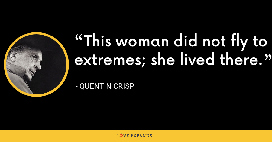 This woman did not fly to extremes; she lived there. - Quentin Crisp