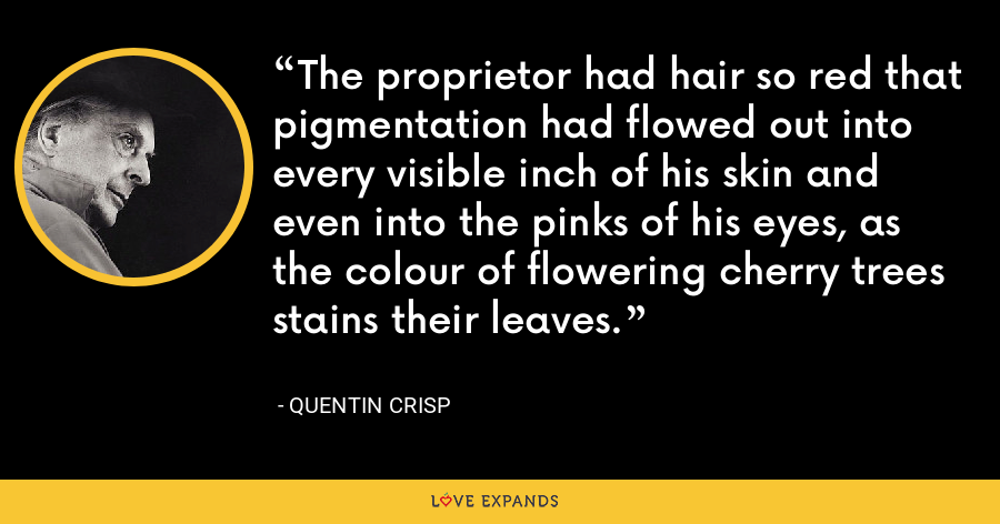 The proprietor had hair so red that pigmentation had flowed out into every visible inch of his skin and even into the pinks of his eyes, as the colour of flowering cherry trees stains their leaves. - Quentin Crisp
