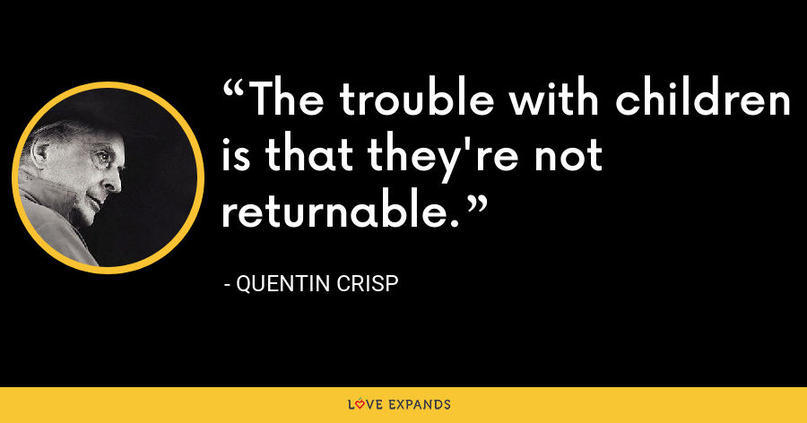 The trouble with children is that they're not returnable. - Quentin Crisp