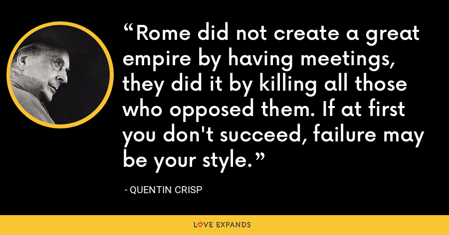 Rome did not create a great empire by having meetings, they did it by killing all those who opposed them. If at first you don't succeed, failure may be your style. - Quentin Crisp