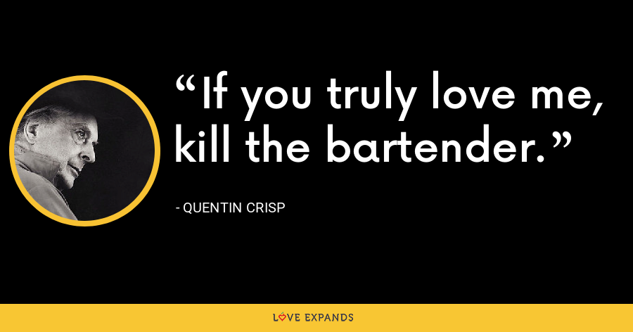 If you truly love me, kill the bartender. - Quentin Crisp