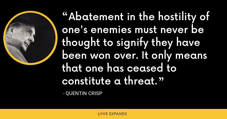 Abatement in the hostility of one's enemies must never be thought to signify they have been won over. It only means that one has ceased to constitute a threat. - Quentin Crisp