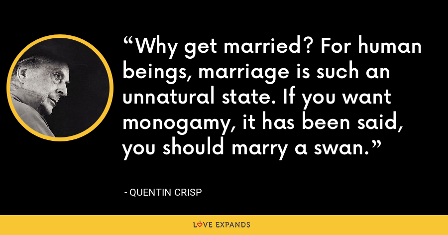 Why get married? For human beings, marriage is such an unnatural state. If you want monogamy, it has been said, you should marry a swan. - Quentin Crisp