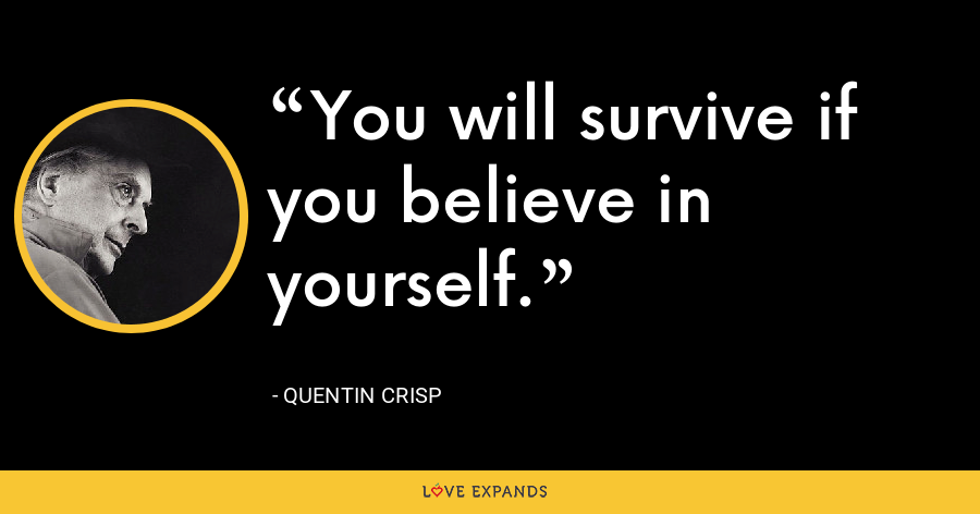 You will survive if you believe in yourself. - Quentin Crisp