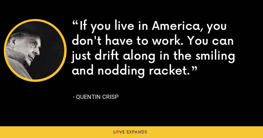 If you live in America, you don't have to work. You can just drift along in the smiling and nodding racket. - Quentin Crisp