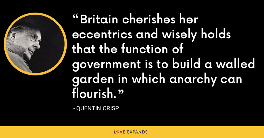 Britain cherishes her eccentrics and wisely holds that the function of government is to build a walled garden in which anarchy can flourish. - Quentin Crisp