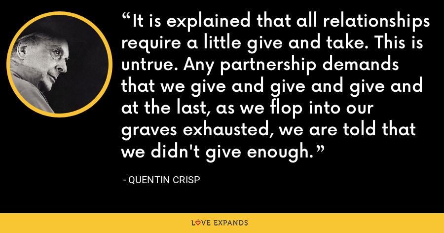 It is explained that all relationships require a little give and take. This is untrue. Any partnership demands that we give and give and give and at the last, as we flop into our graves exhausted, we are told that we didn't give enough. - Quentin Crisp