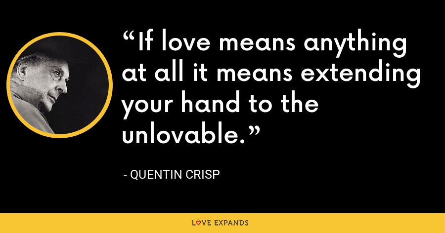 If love means anything at all it means extending your hand to the unlovable. - Quentin Crisp