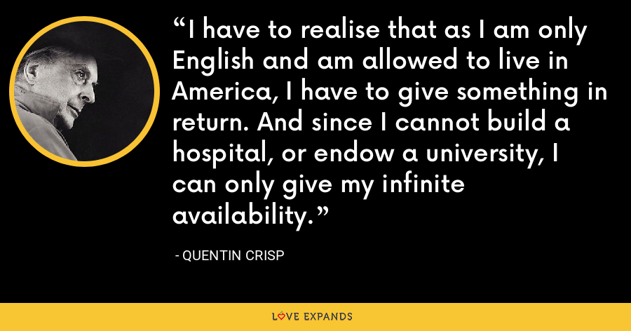 I have to realise that as I am only English and am allowed to live in America, I have to give something in return. And since I cannot build a hospital, or endow a university, I can only give my infinite availability. - Quentin Crisp