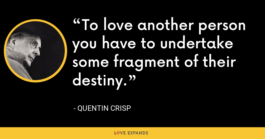 To love another person you have to undertake some fragment of their destiny. - Quentin Crisp