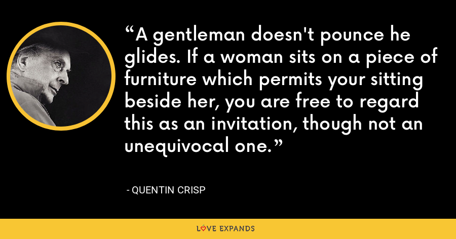 A gentleman doesn't pounce he glides. If a woman sits on a piece of furniture which permits your sitting beside her, you are free to regard this as an invitation, though not an unequivocal one. - Quentin Crisp